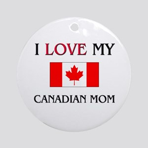 I Love My Canadian Mom Ornament (Round)