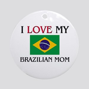 I Love My Brazilian Mom Ornament (Round)