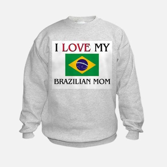 I Love My Brazilian Mom Sweatshirt