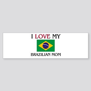 I Love My Brazilian Mom Bumper Sticker