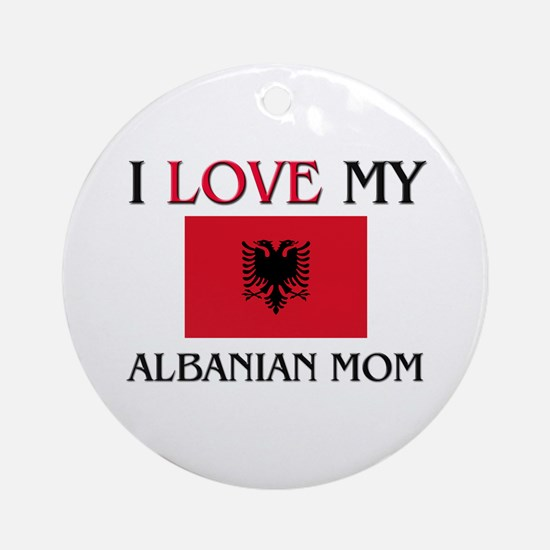 I Love My Albanian Mom Ornament (Round)