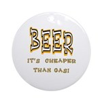 Beer, it's cheaper than gas! Ornament (Round)