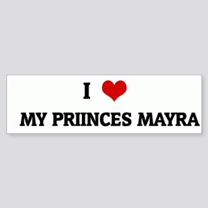 I Love MY PRIINCES MAYRA Bumper Sticker