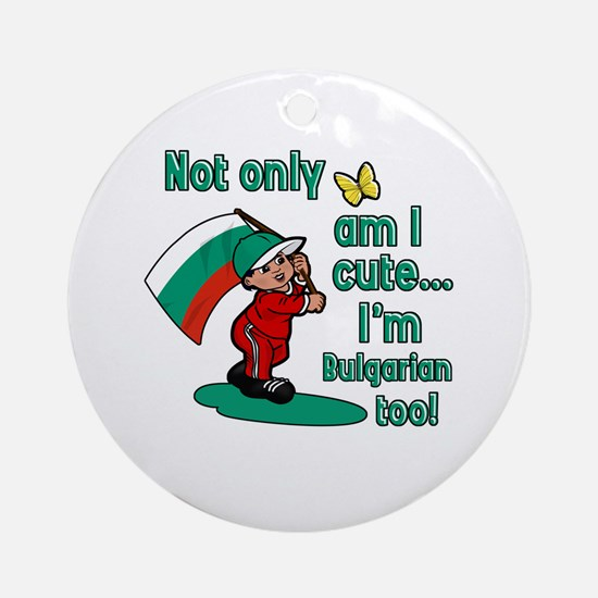 Not only am I cute I'm Bulgarian too! Ornament (Ro