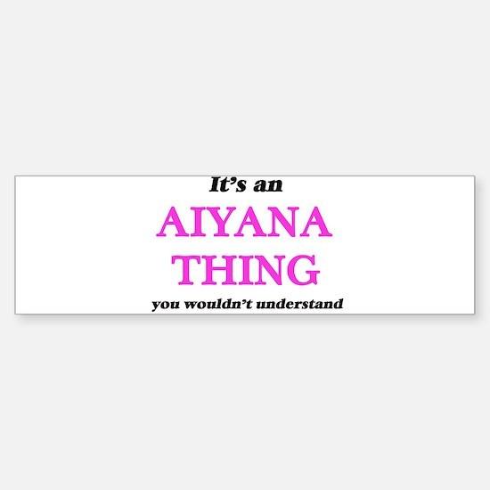 It's an Aiyana thing, you would Bumper Bumper Bumper Sticker