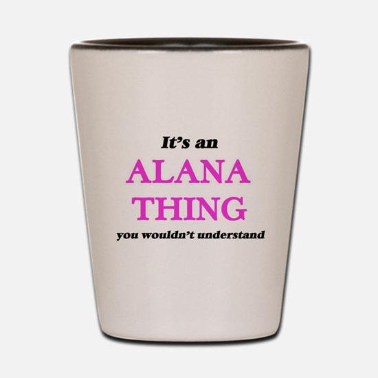 It's an Alana thing, you wouldn&#39 Shot Glass
