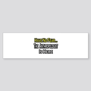 """Have No Fear...Anthropologist"" Bumper Sticker"