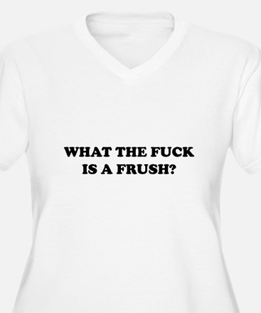 What The Fuck Is A Frush? T-Shirt