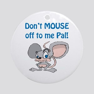 Don't Mouse off to Me Pal! Ornament (Round)