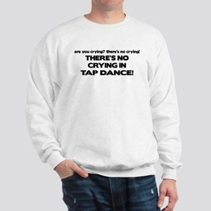 There's No Crying Tap Dance Sweatshirt