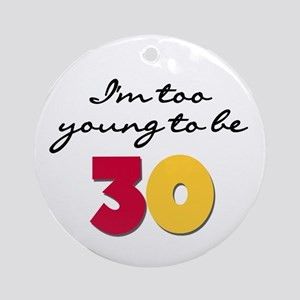 Too Young to be 30 Ornament (Round)