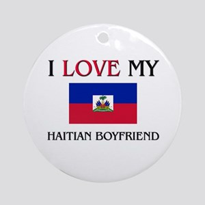 I Love My Haitian Boyfriend Ornament (Round)
