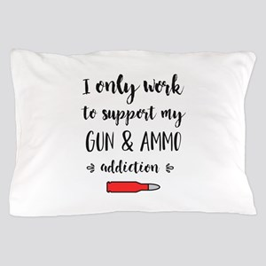 I only work to support my gun and ammo Pillow Case