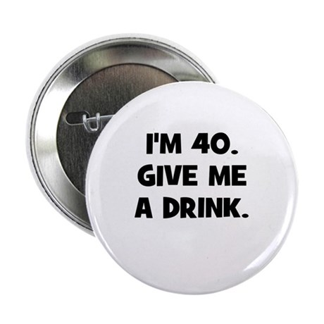 """I'm 40. Give me a drink. 2.25"""" Button (10 pack)"""