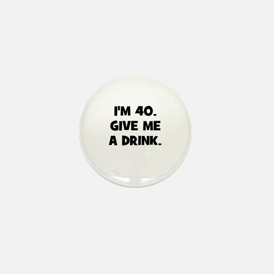 I'm 40. Give me a drink. Mini Button