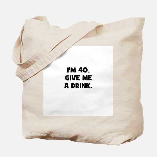 I'm 40. Give me a drink. Tote Bag