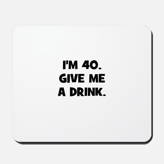 I'm 40. Give me a drink. Mousepad