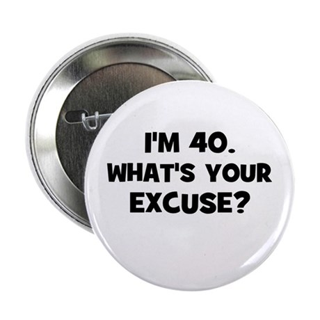 """I'm 40. What's your excuse? 2.25"""" Button"""