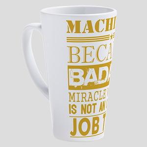Machinist Because Miracle Worker N 17 oz Latte Mug