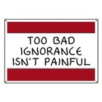 Too Bad Ignorance Isn't Painful Banner