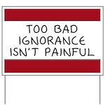 Too Bad Ignorance Isn't Painful Yard Sign