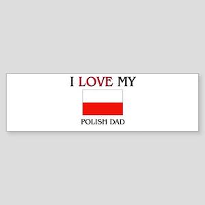 I Love My Polish Dad Bumper Sticker