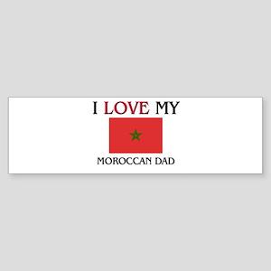 I Love My Moroccan Dad Bumper Sticker