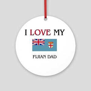 I Love My Fijian Dad Ornament (Round)