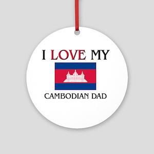 I Love My Cambodian Dad Ornament (Round)