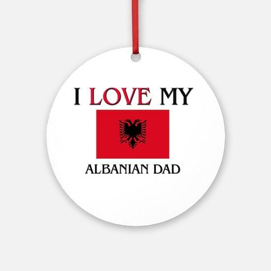 I Love My Albanian Dad Ornament (Round)