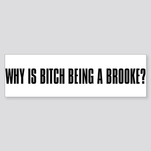 """""""Why is Bitch Being a Brooke? Bumper Sticker"""