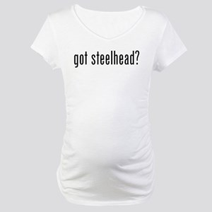 got steelhead? Maternity T-Shirt