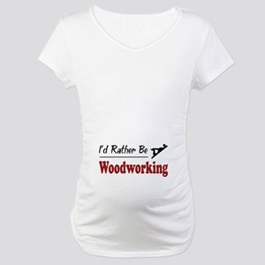 Rather Be Woodworking Maternity T-Shirt
