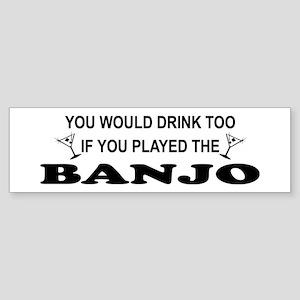 You'd Drink Too Banjo Bumper Sticker
