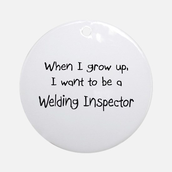 When I grow up I want to be a Welding Inspector Or