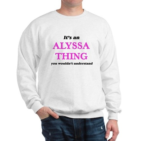 It's an Alyssa thing, you wouldn&#3 Sweatshirt
