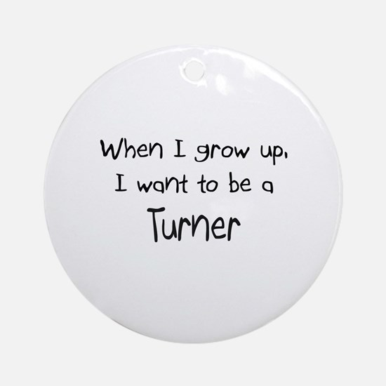 When I grow up I want to be a Turner Ornament (Rou