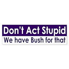 Don't Act Stupid Bush (bumper sticker)
