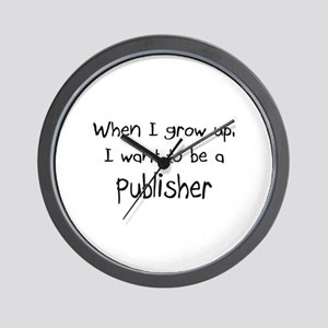 When I grow up I want to be a Publisher Wall Clock