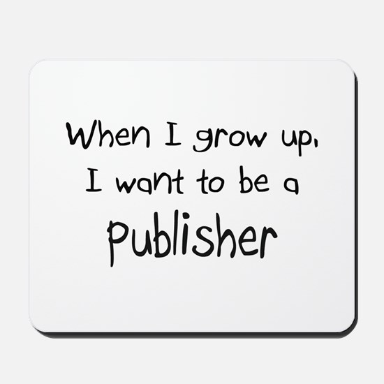 When I grow up I want to be a Publisher Mousepad