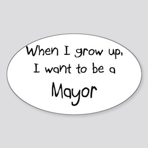 When I grow up I want to be a Mayor Oval Sticker