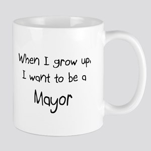 When I grow up I want to be a Mayor Mug