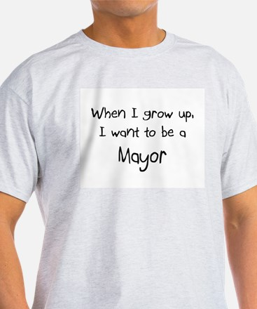 When I grow up I want to be a Mayor T-Shirt