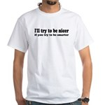 I'll Try To Be Nicer, If You White T-Shirt