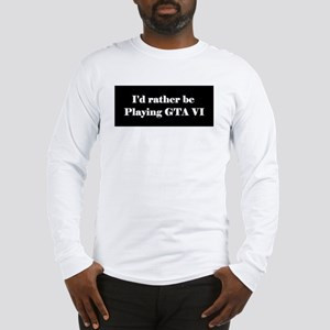 rather be playing GTA VI Long Sleeve T-Shirt