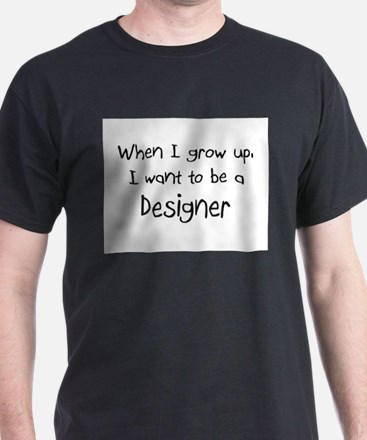 When I grow up I want to be a Designer T-Shirt