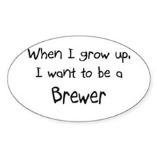 When I grow up I want to be a Brewer Sticker (Oval