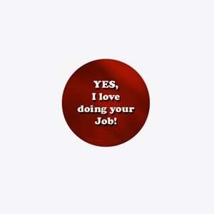 Yes, I love doing your job! Mini Button