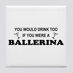 You'd Drink Too Ballerina Tile Coaster