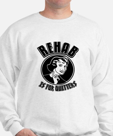 Rehab is for quitters! Sweatshirt